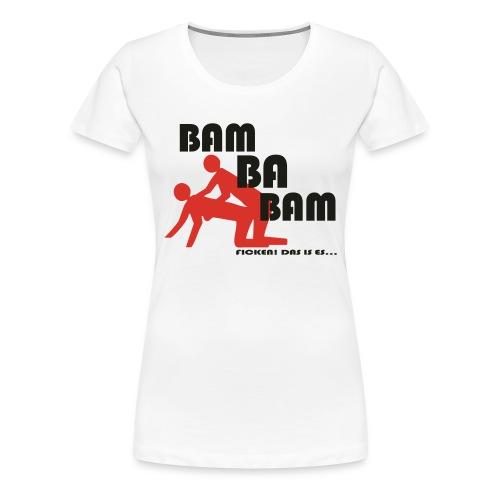 Bam Ba Bam ... ficken das is es! - Frauen Premium T-Shirt
