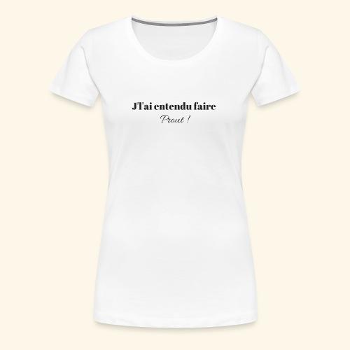 J'L'AI ENTENDU FAIRE PROUT ! - T-shirt Premium Femme