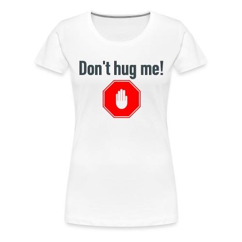 Don't hug me! - Premium T-skjorte for kvinner