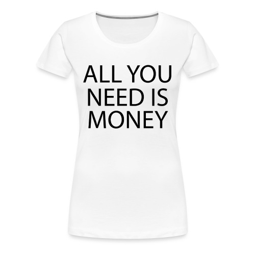 All you need is Money - Premium T-skjorte for kvinner