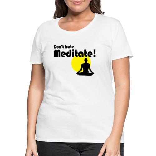 Don't hate, meditate! - Frauen Premium T-Shirt