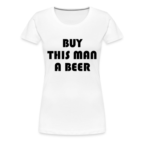 Buy this man a beer - Women's Premium T-Shirt