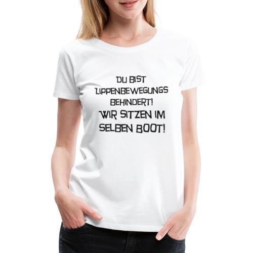 Du bist Lippenbewegungsbehindert - Frauen Premium T-Shirt