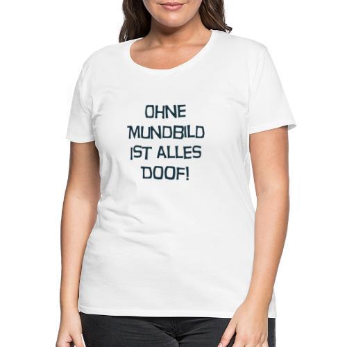 Ohne Mundbild ist alles doof - Frauen Premium T-Shirt