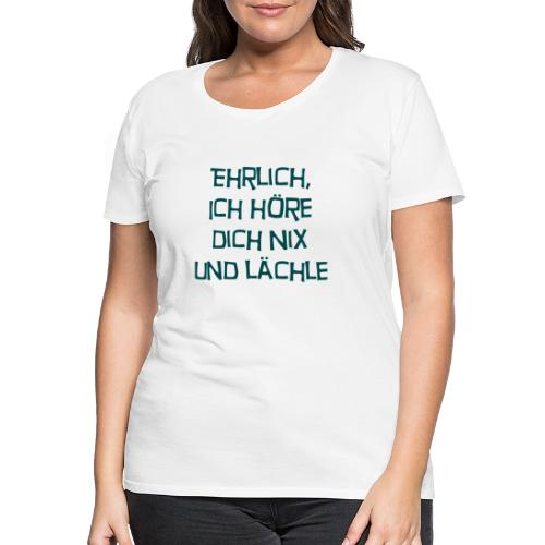 Ehrlich, ich höre dich nix - Frauen Premium T-Shirt