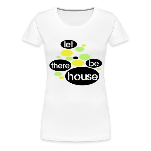 Let There Be House - Vrouwen Premium T-shirt
