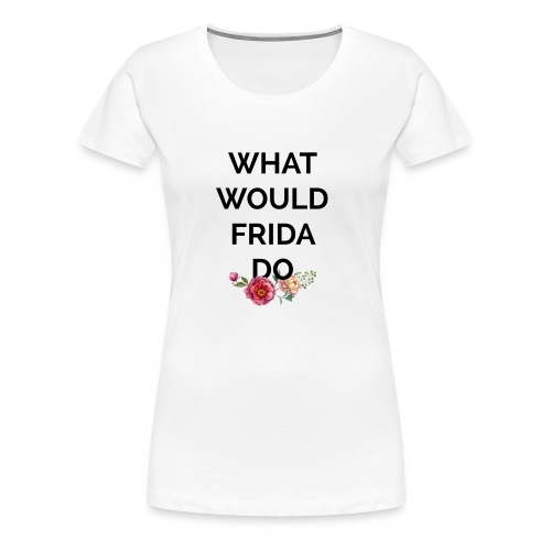 What would Frida do? - T-shirt Premium Femme