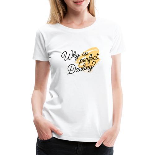 Why so perfect, Darling? - Frauen Premium T-Shirt
