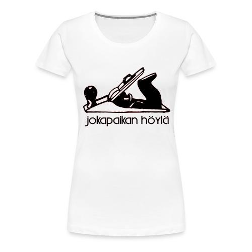 Jokapaikan höylä - Naisten premium t-paita