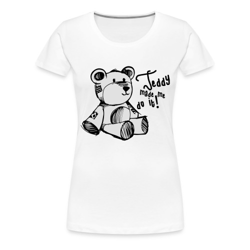 Teddy Made Me Do It - Women's Premium T-Shirt