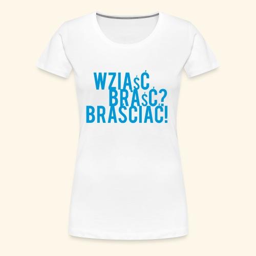 Wziąść, braść, BRAŚCIAĆ! - Koszulka damska Premium