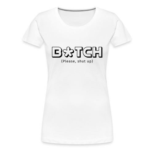 B*TCH (Please, shut up) - Camiseta premium mujer
