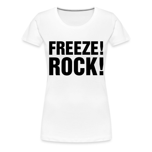FREEZE! ROCK! - Women's Premium T-Shirt