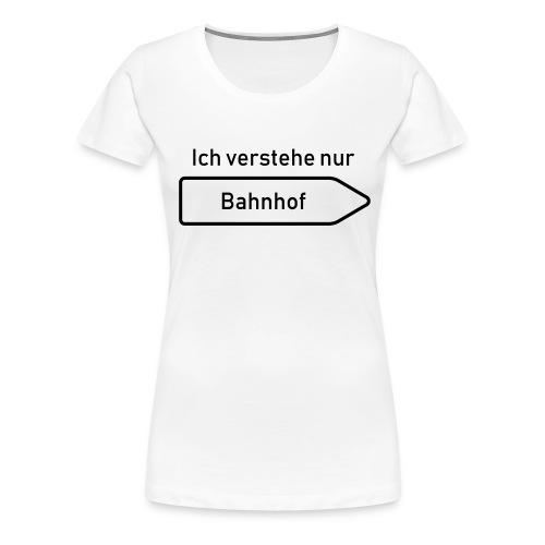 Ich verstehe nur Bahnhof - Frauen Premium T-Shirt