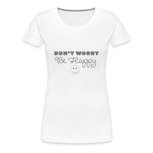 Don't Worry - Be happy - Women's Premium T-Shirt