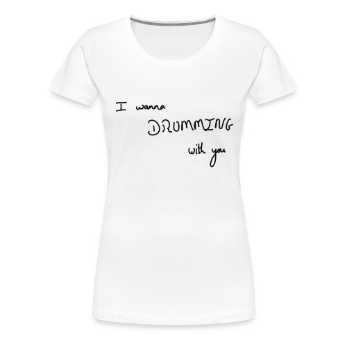 I wanna drumming with you - T-shirt Premium Femme