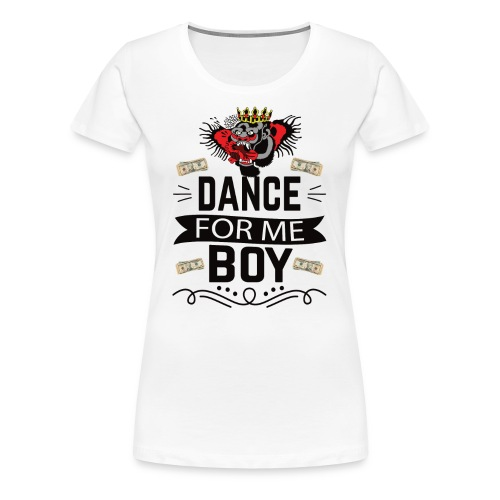 Dance for me boy - Women's Premium T-Shirt