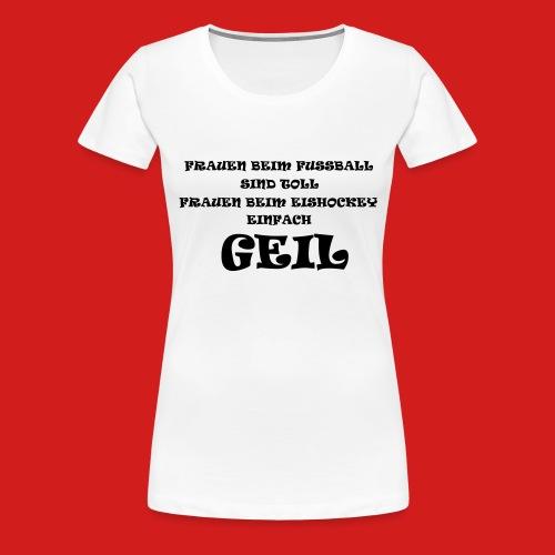 GEIL - Frauen Premium T-Shirt