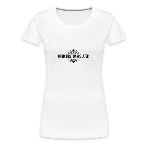 Drink First Dance Later - Frauen Premium T-Shirt