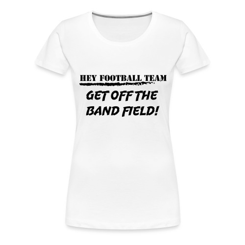 Hey football team, get off the band field! - Premium T-skjorte for kvinner