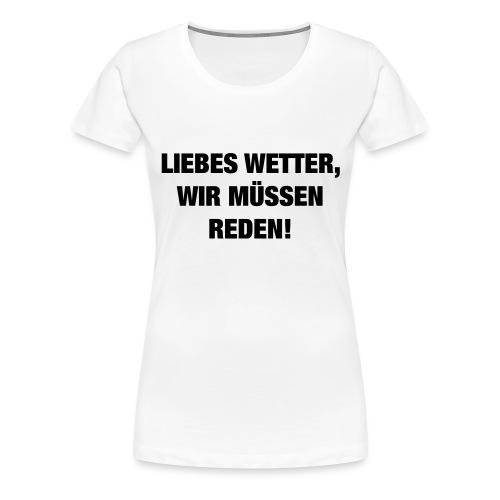 Liebes Wetter wir müssen reden (Spruch) - Frauen Premium T-Shirt