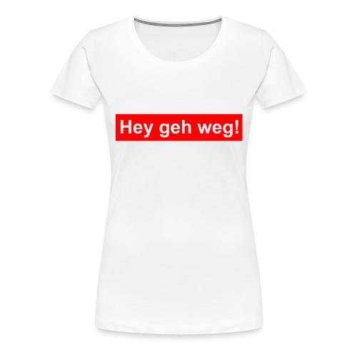 hey geh weg - Frauen Premium T-Shirt