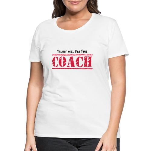 Trust me, I'm the COACH, any colours - Frauen Premium T-Shirt