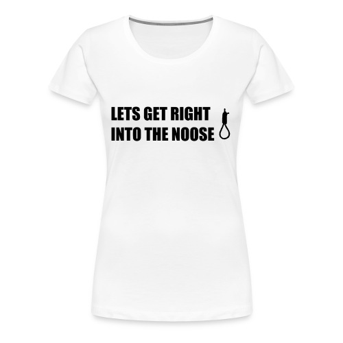 Lets Get Right Into The Noose - Women's Premium T-Shirt