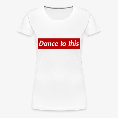 Dance to this - Frauen Premium T-Shirt