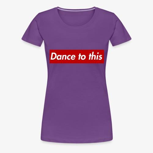 Dance to this - Frauen Premium T-Shirt