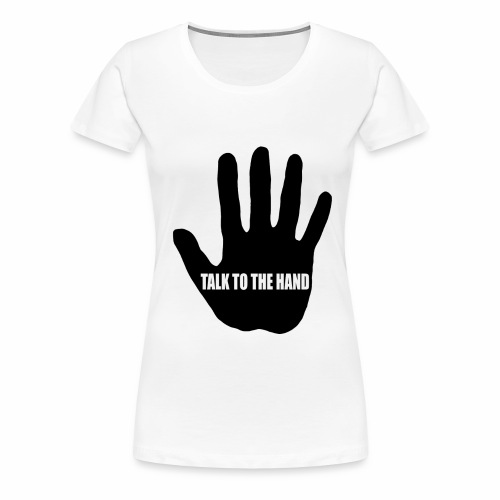 Talk to the hand - Women's Premium T-Shirt