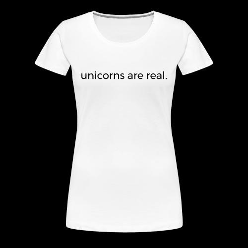 Unicorns are real. - Frauen Premium T-Shirt