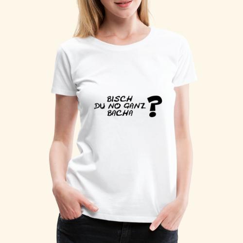 Bisch du no ganz bacha? - Frauen Premium T-Shirt