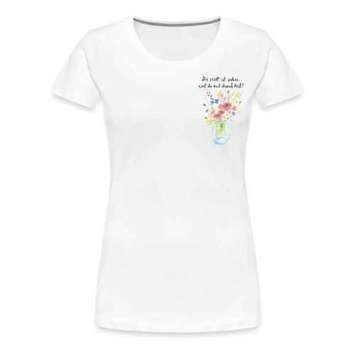 Die Welt ist schön, weil du mit drauf bist - Frauen Premium T-Shirt