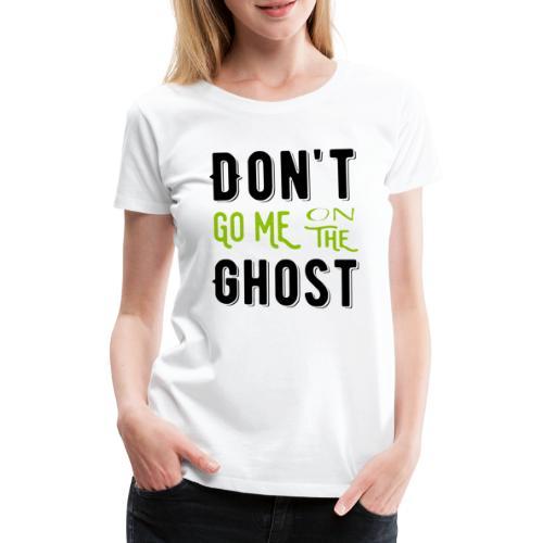 Don't go me on the ghost - Frauen Premium T-Shirt