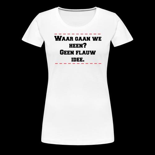 waar gaan we heen? geen flauw idee - Vrouwen Premium T-shirt