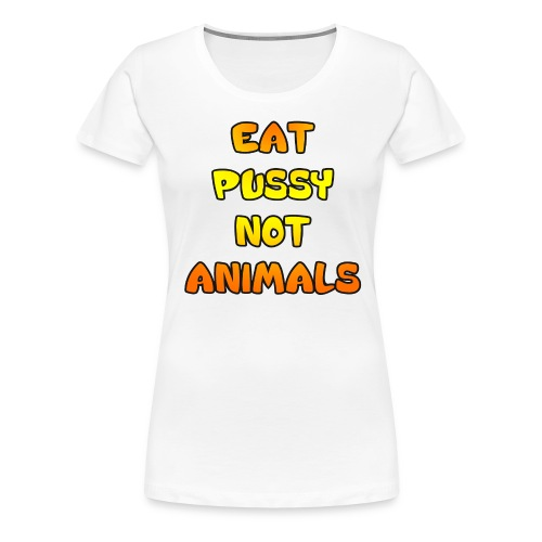 Eat Pussy Not Animals - Women's Premium T-Shirt