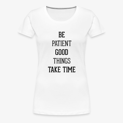 BE PATIENT, GOOD THINGS TAKE TIME - Women's Premium T-Shirt