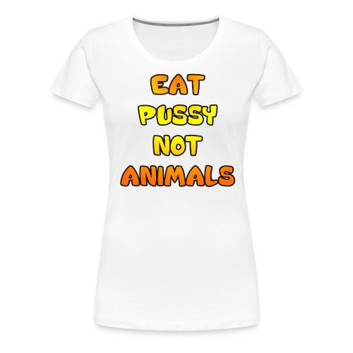Eat Pussy Not Animals - Women's Premium T-Shirt