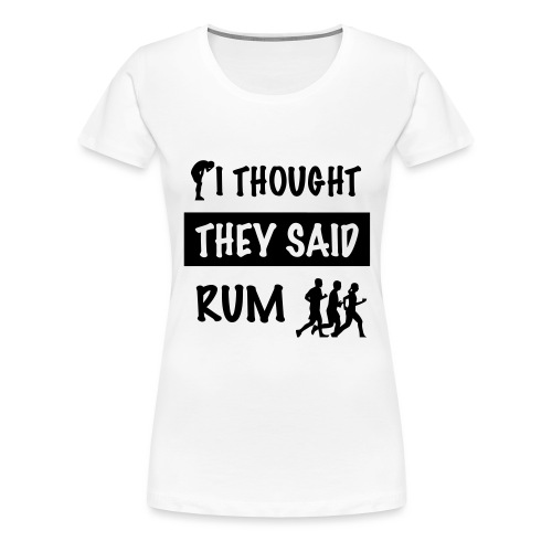 i thought they said rum - Vrouwen Premium T-shirt