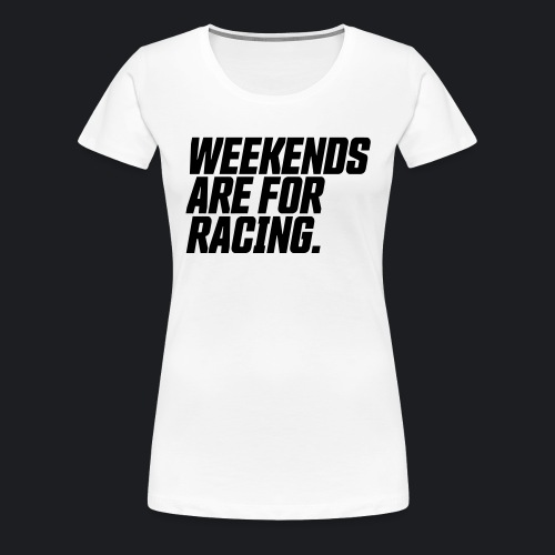 weekends are for racing - Frauen Premium T-Shirt