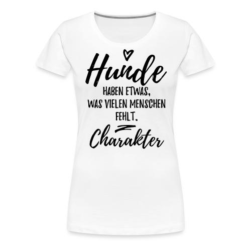 Hunde haben Charakter - Hunde Sprüche - Frauen Premium T-Shirt