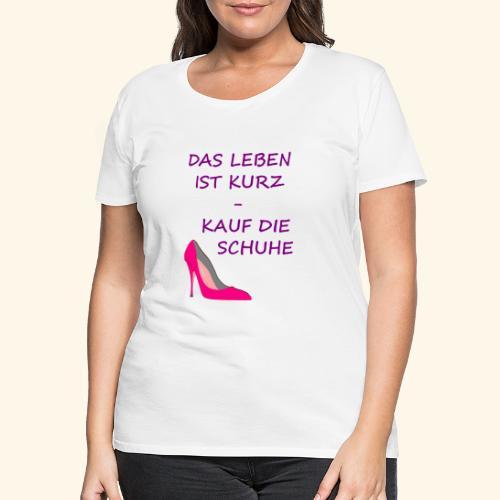 Das Leben ist kurz, kauf die Schuhe - Frauen Premium T-Shirt