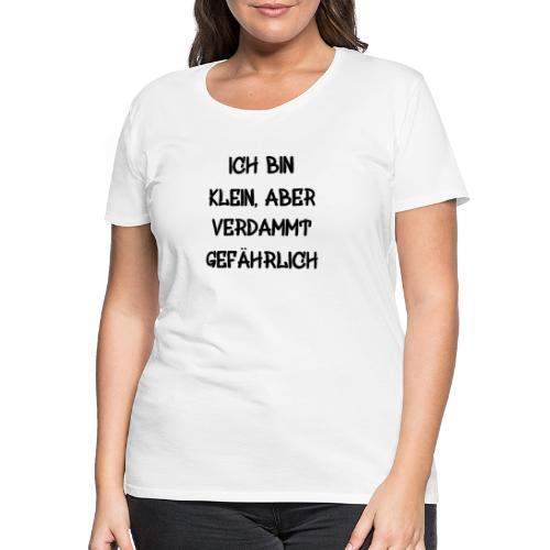 Ich bin klein, aber verdammt gefährlich 2 Geschenk - Frauen Premium T-Shirt
