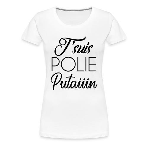 J'suis POLIE Putaiiin ( JE SUIS POLIE Putain ) - T-shirt Premium Femme