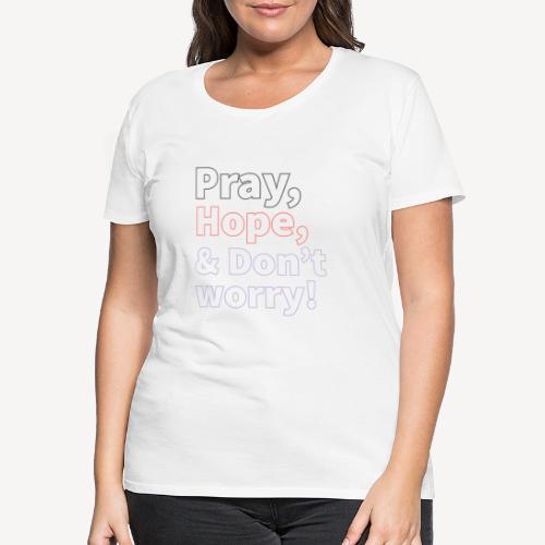 PRAY HOPE AND DON'T WORRY - Women's Premium T-Shirt