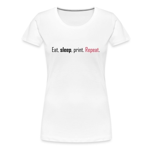 Eat, sleep, print. Repeat. - Women's Premium T-Shirt