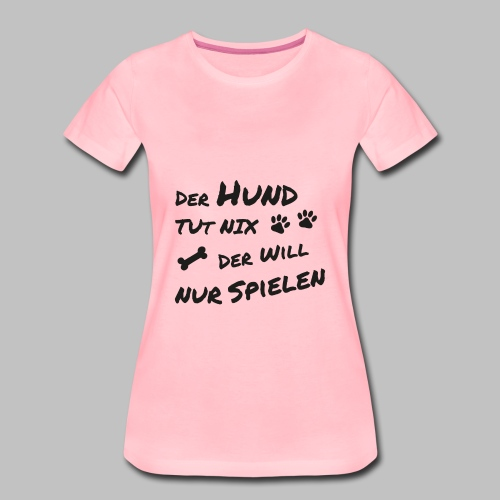 Der Hund Tut Nix Der Will Nur Spielen - Frauen Premium T-Shirt