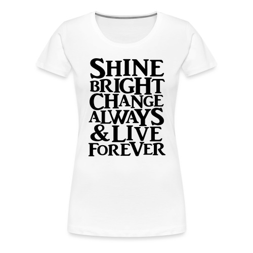 Shine Bright, Change Always & Live Forever - Women's Premium T-Shirt