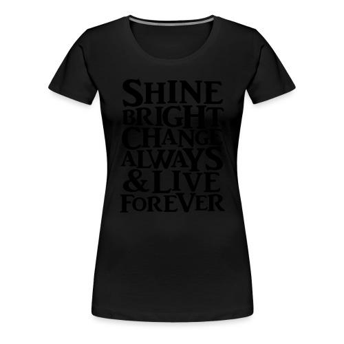 Shine Bright, Change Always & Live Forever - Women's Premium T-Shirt